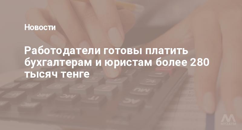 Работодатели готовы платить бухгалтерам и юристам более 280 тысяч тенге