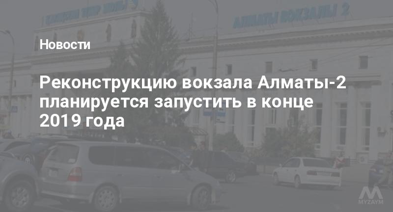 Реконструкцию вокзала Алматы-2 планируется запустить в конце 2019 года