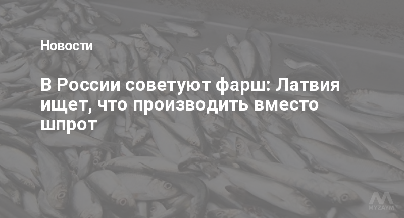 В России советуют фарш: Латвия ищет, что производить вместо шпрот
