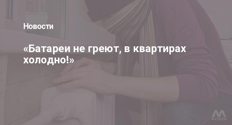 «Батареи не греют, в квартирах холодно!»