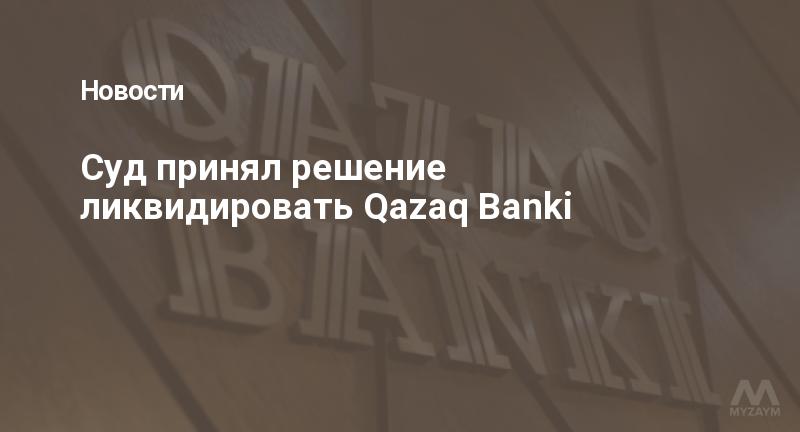 Суд принял решение ликвидировать Qazaq Banki