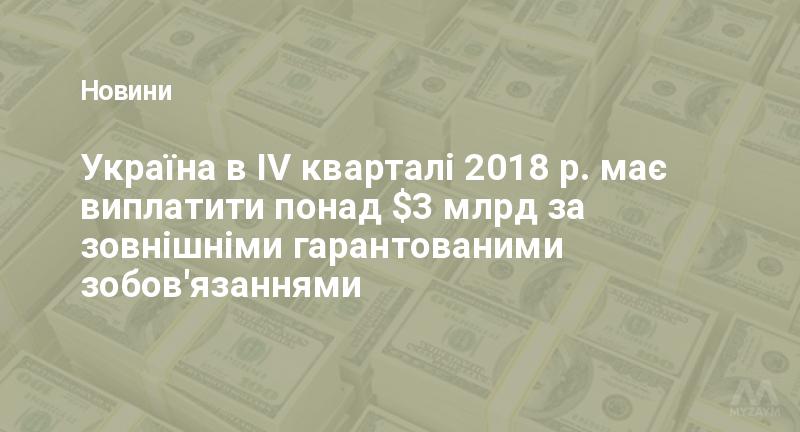 Україна в IV кварталі 2018 р. має виплатити понад $3 млрд за зовнішніми гарантованими зобов'язаннями