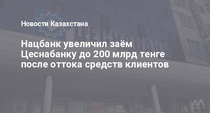 Нацбанк увеличил заём Цеснабанку до 200 млрд тенге после оттока средств клиентов