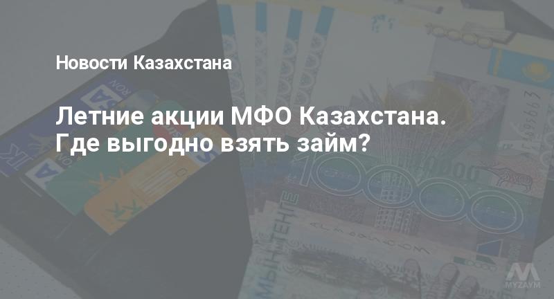 Летние акции МФО Казахстана. Где выгодно взять займ?