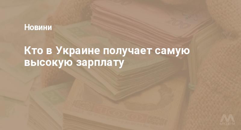 Кто в Украине получает самую высокую зарплату