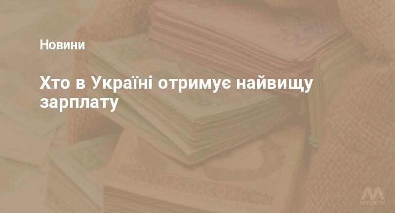 Хто в Україні отримує найвищу зарплату