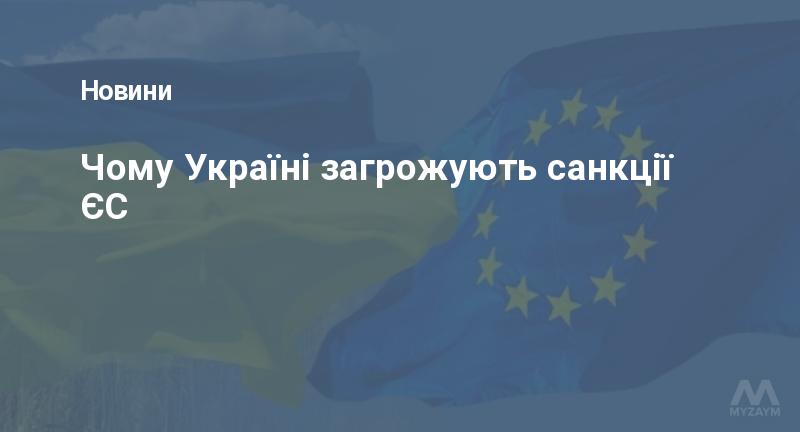 Чому Україні загрожують санкції ЄС