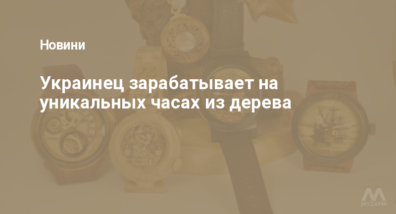 Украинец зарабатывает на уникальных часах из дерева