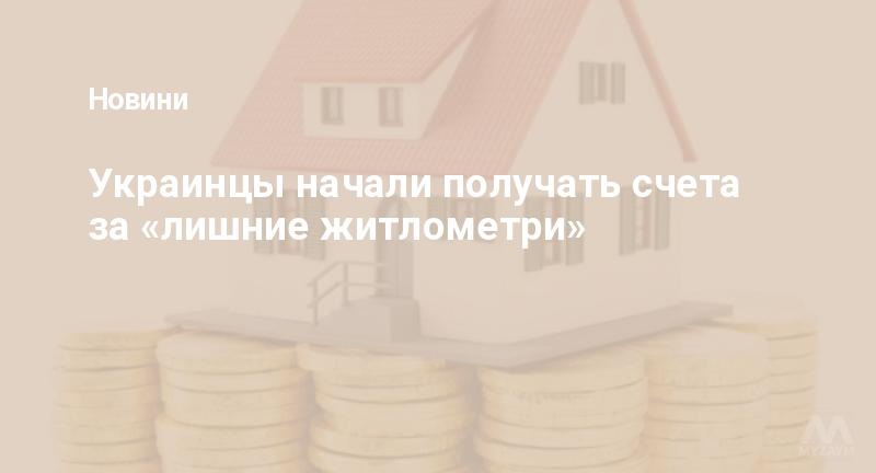 Украинцы начали получать счета за «лишние житлометри»