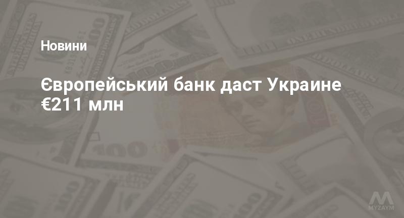 Європейський банк даст Украине €211 млн