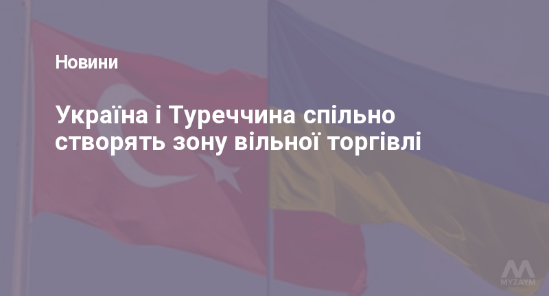 Україна і Туреччина спільно створять зону вільної торгівлі